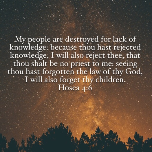 For Lack of Knowledge My People Perish. Hosea 4:6
