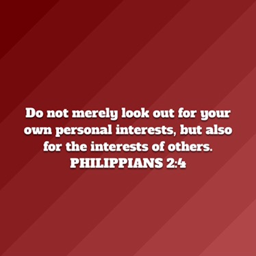 Philipians 2:4 - Let each of you look out not only for his own interests, but also the interests of others.